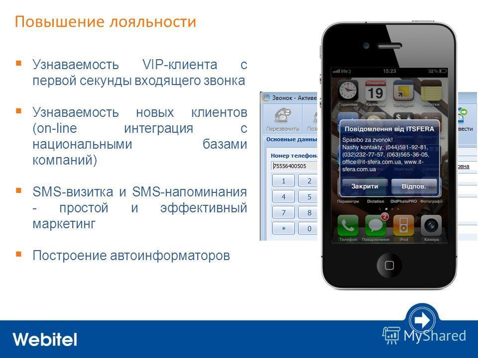 Повышение лояльности Узнаваемость VIP-клиента с первой секунды входящего звонка Узнаваемость новых клиентов (on-line интеграция с национальными базами компаний) SMS-визитка и SMS-напоминания - простой и эффективный маркетинг Построение автоинформатор