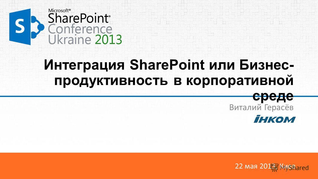 22 мая 2013, Киев Интеграция SharePoint или Бизнес- продуктивность в корпоративной среде Виталий Герасёв
