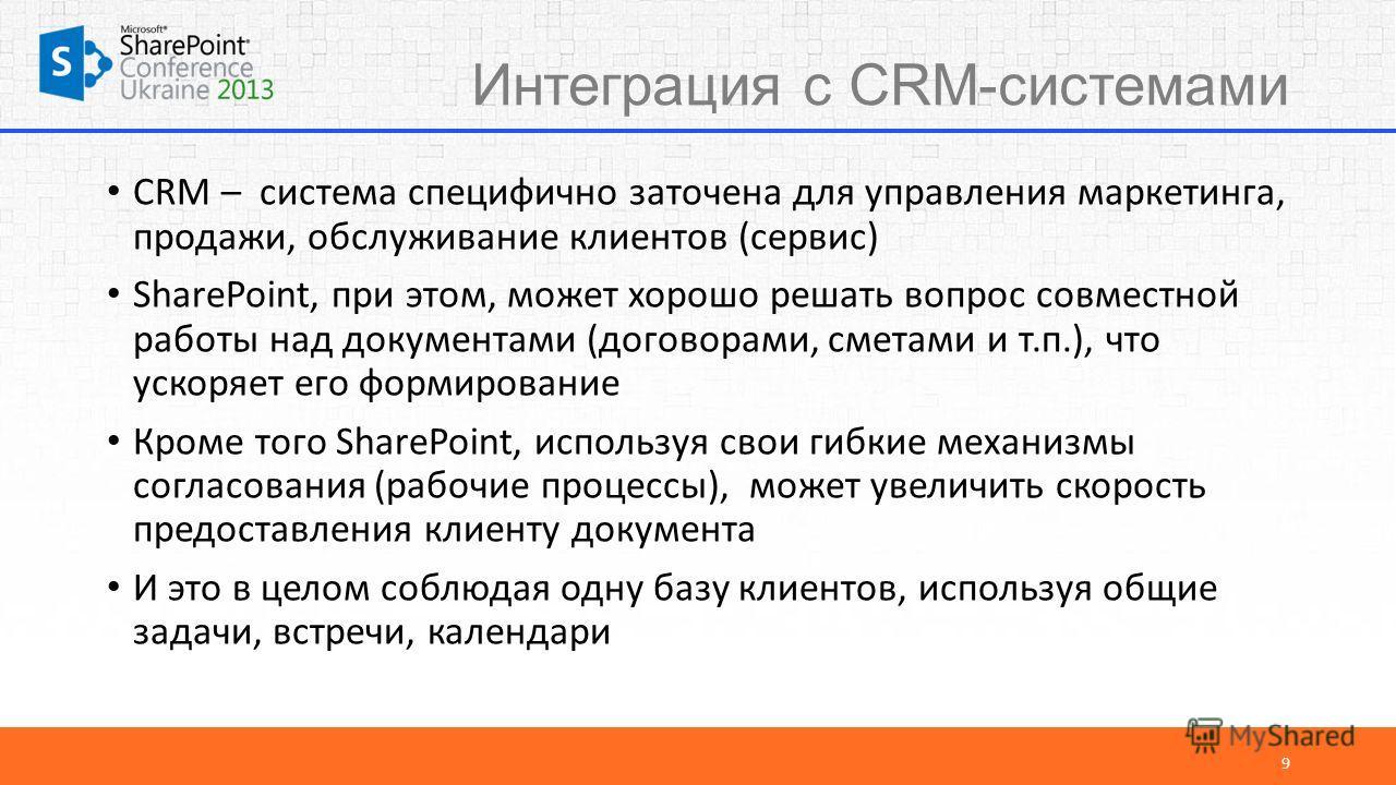 Интеграция с CRM-системами CRM – система специфично заточена для управления маркетинга, продажи, обслуживание клиентов (сервис) SharePoint, при этом, может хорошо решать вопрос совместной работы над документами (договорами, сметами и т.п.), что ускор