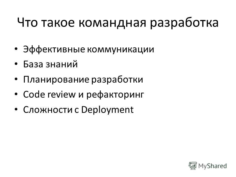 Что такое командная разработка Эффективные коммуникации База знаний Планирование разработки Code review и рефакторинг Сложности с Deployment