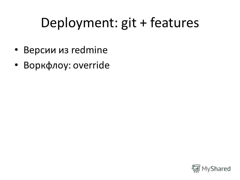 Deployment: git + features Версии из redmine Воркфлоу: override