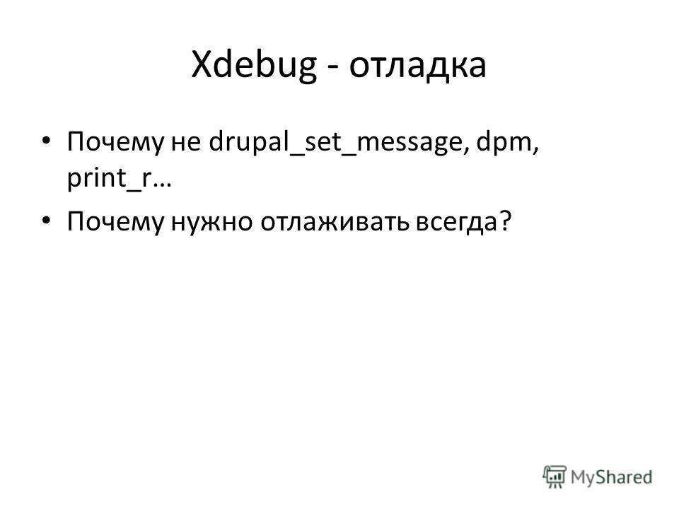 Xdebug - отладка Почему не drupal_set_message, dpm, print_r… Почему нужно отлаживать всегда?