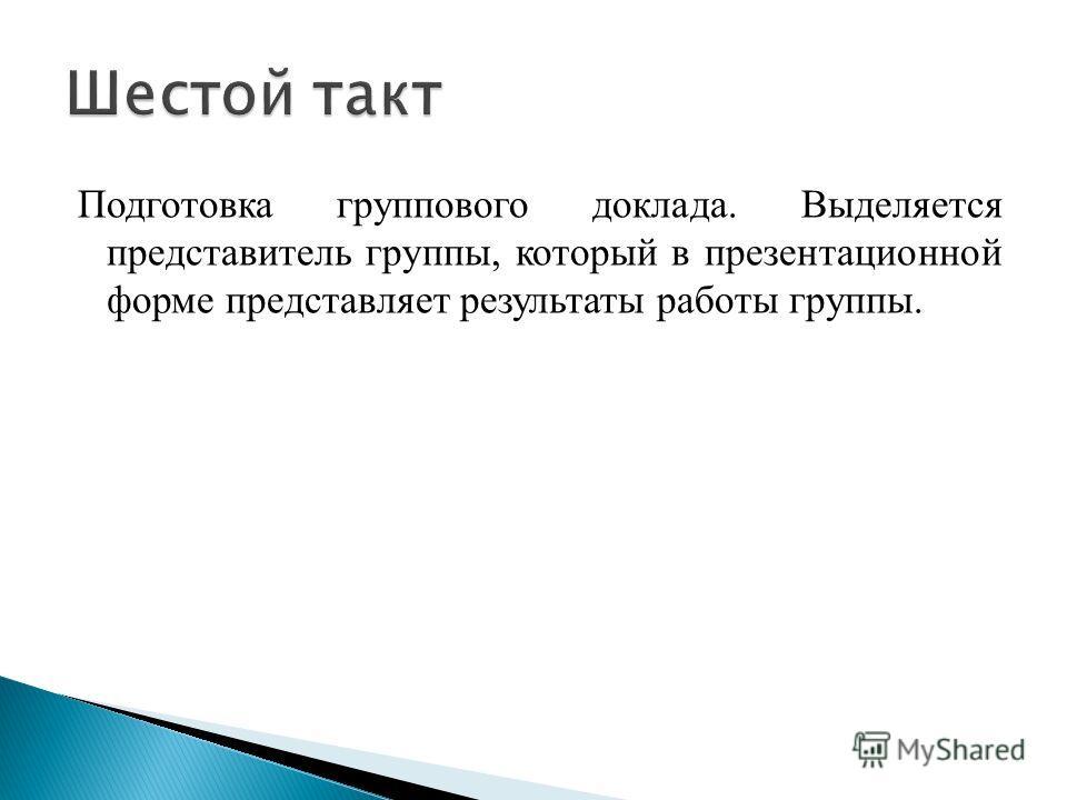Подготовка группового доклада. Выделяется представитель группы, который в презентационной форме представляет результаты работы группы.