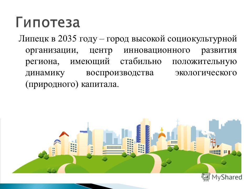 Липецк в 2035 году – город высокой социокультурной организации, центр инновационного развития региона, имеющий стабильно положительную динамику воспроизводства экологического (природного) капитала.