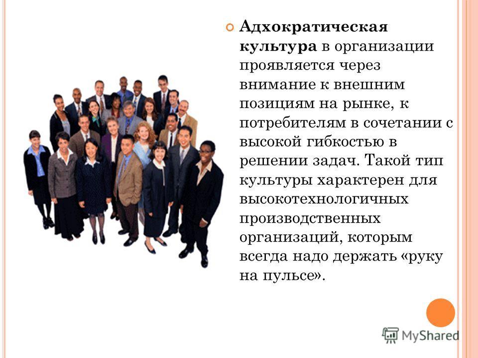 Адхократическая культура в организации проявляется через внимание к внешним позициям на рынке, к потребителям в сочетании с высокой гибкостью в решении задач. Такой тип культуры характерен для высокотехнологичных производственных организаций, которым