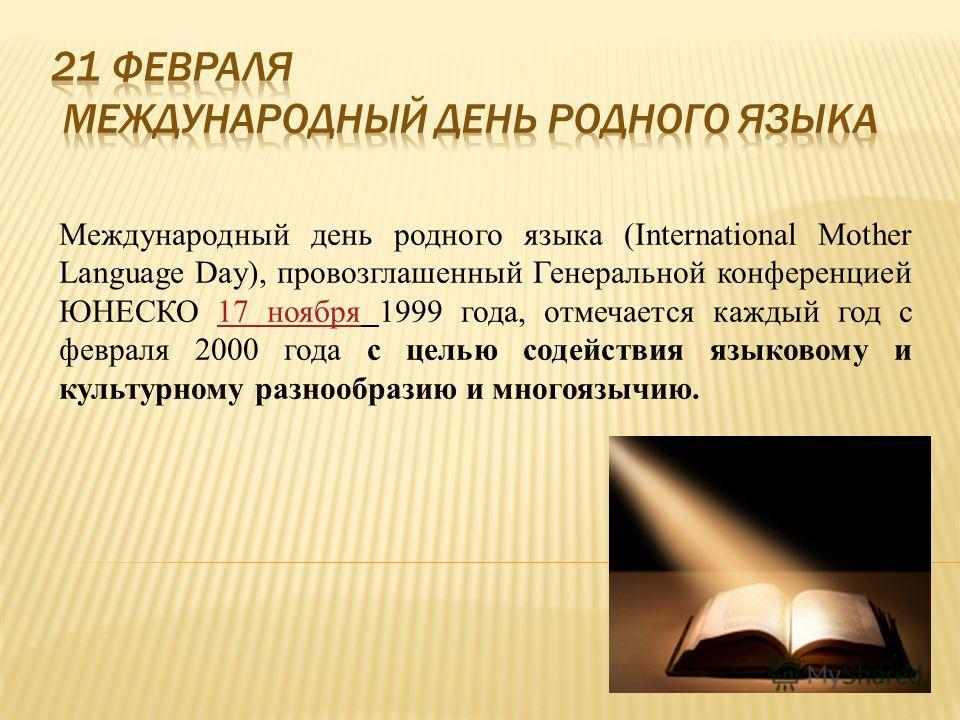 Международный день родного языка (International Mother Language Day), провозглашенный Генеральной конференцией ЮНЕСКО 17 ноября 1999 года, отмечается каждый год с февраля 2000 года с целью содействия языковому и культурному разнообразию и многоязычию
