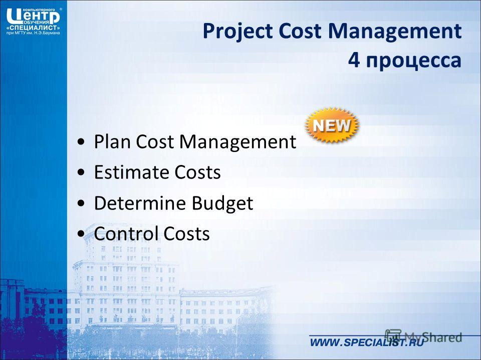Project Cost Management 4 процесса Plan Cost Management Estimate Costs Determine Budget Control Costs