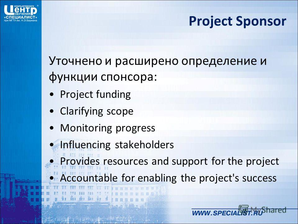 Project Sponsor Уточнено и расширено определение и функции спонсора: Project funding Clarifying scope Monitoring progress Influencing stakeholders Provides resources and support for the project Accountable for enabling the project's success