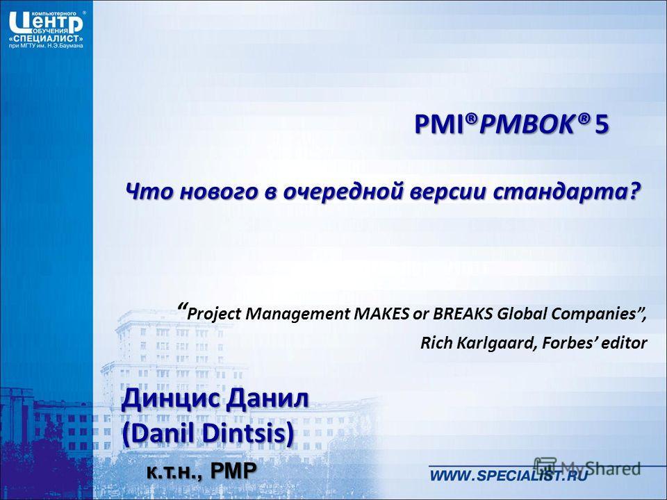 Динцис Данил (Danil Dintsis) PMI®PMBOK® 5 Что нового в очередной версии стандарта? к.т.н., PMP Project Management MAKES or BREAKS Global Companies, Rich Karlgaard, Forbes editor
