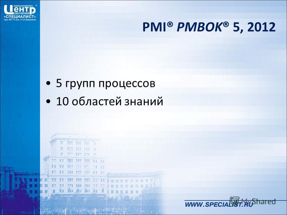 PMI® PMBOK® 5, 2012 5 групп процессов 10 областей знаний