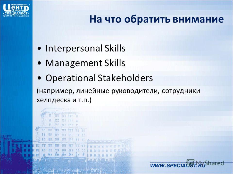 На что обратить внимание Interpersonal Skills Management Skills Operational Stakeholders (например, линейные руководители, сотрудники хелпдеска и т.п.)