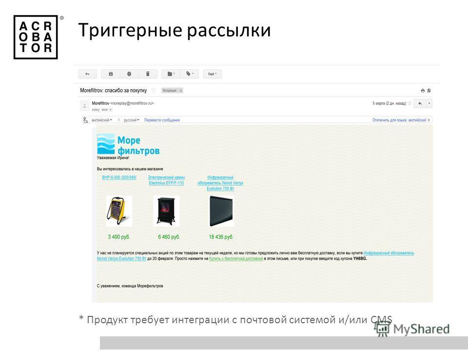 * Продукт требует интеграции с почтовой системой и/или CMS Триггерные рассылки