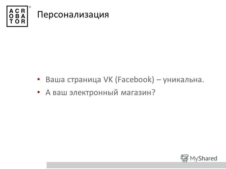 Персонализация Ваша страница VK (Facebook) – уникальна. А ваш электронный магазин?