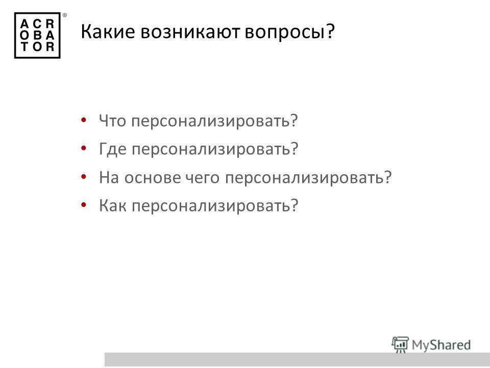 Какие возникают вопросы? Что персонализировать? Где персонализировать? На основе чего персонализировать? Как персонализировать?