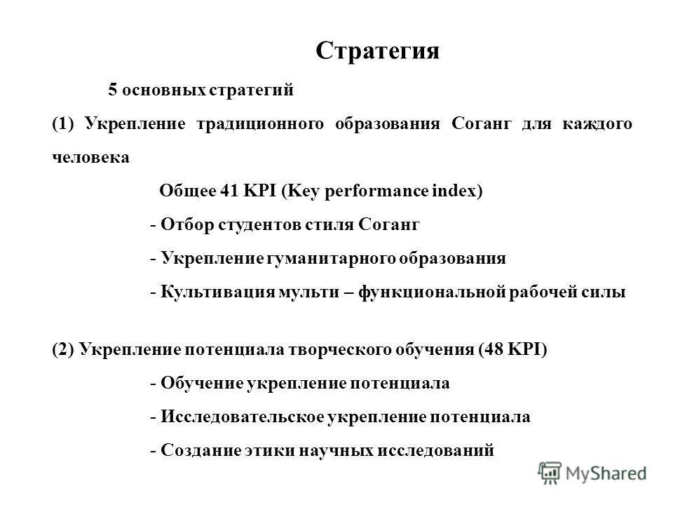 Стратегия 5 основных стратегий (1) Укрепление традиционного образования Соганг для каждого человека Общее 41 KPI (Key performance index) - Отбор студентов стиля Соганг - Укрепление гуманитарного образования - Культивация мульти – функциональной рабоч