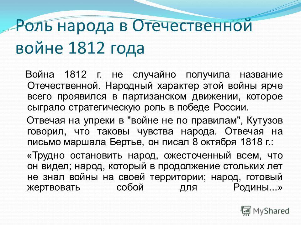 Роль народа в Отечественной войне 1812 года Война 1812 г. не случайно получила название Отечественной. Народный характер этой войны ярче всего проявился в партизанском движении, которое сыграло стратегическую роль в победе России. Отвечая на упреки в