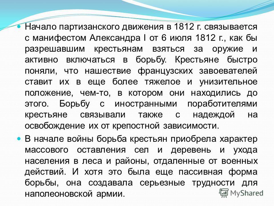 Начало партизанского движения в 1812 г. связывается с манифестом Александра I от 6 июля 1812 г., как бы разрешавшим крестьянам взяться за оружие и активно включаться в борьбу. Крестьяне быстро поняли, что нашествие французских завоевателей ставит их