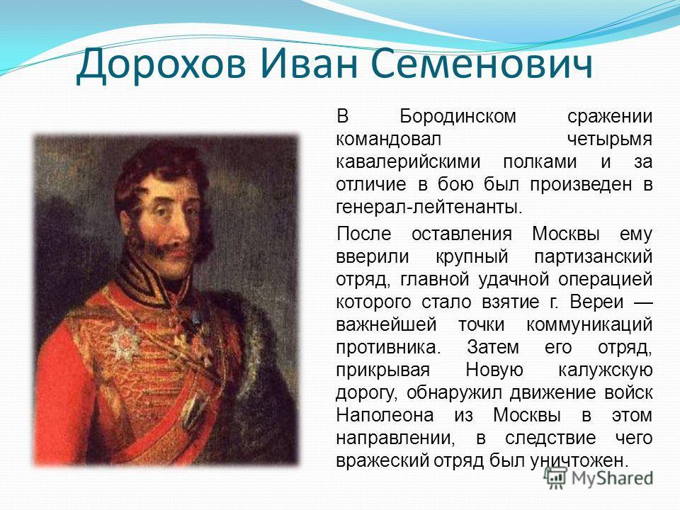 Дорохов Иван Семенович В Бородинском сражении командовал четырьмя кавалерийскими полками и за отличие в бою был произведен в генерал-лейтенанты. После оставления Москвы ему вверили крупный партизанский отряд, главной удачной операцией которого стало