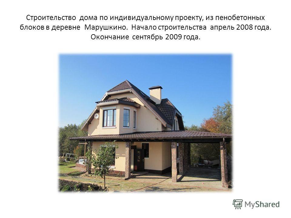 Строительство дома по индивидуальному проекту, из пенобетонных блоков в деревне Марушкино. Начало строительства апрель 2008 года. Окончание сентябрь 2009 года.