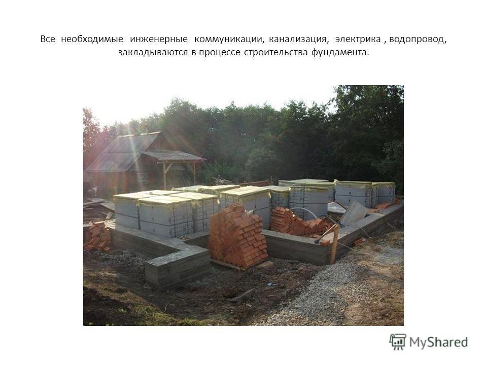Все необходимые инженерные коммуникации, канализация, электрика, водопровод, закладываются в процессе строительства фундамента.