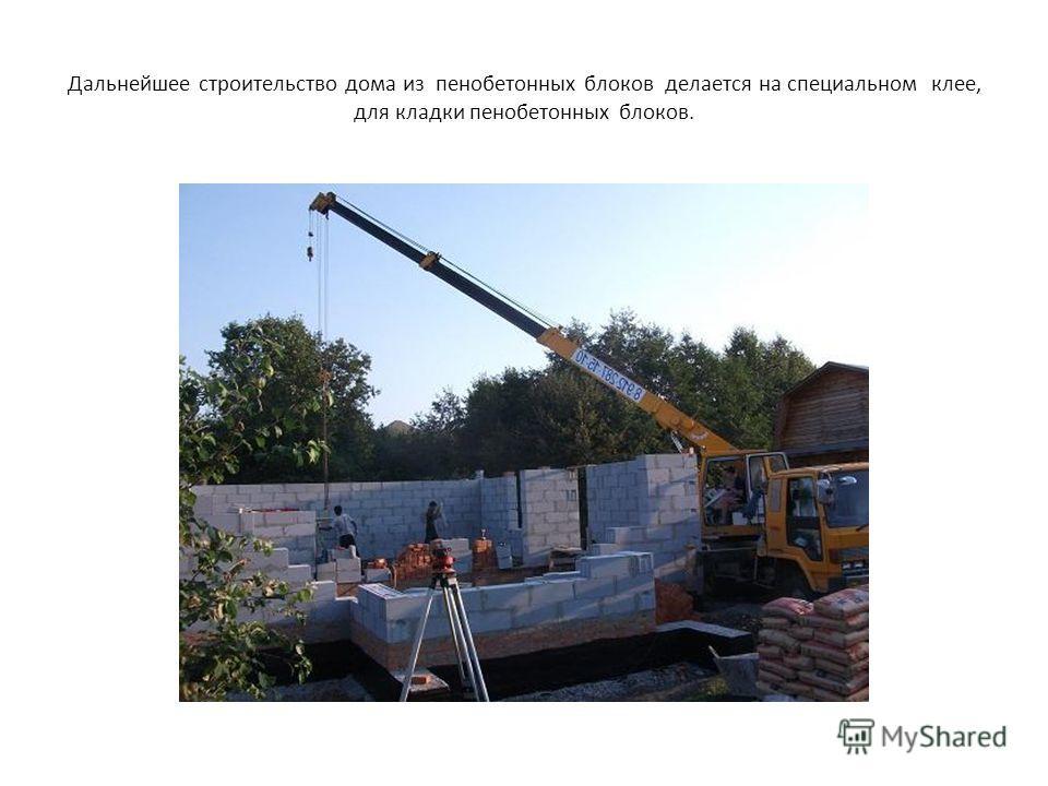 Дальнейшее строительство дома из пенобетонных блоков делается на специальном клее, для кладки пенобетонных блоков.