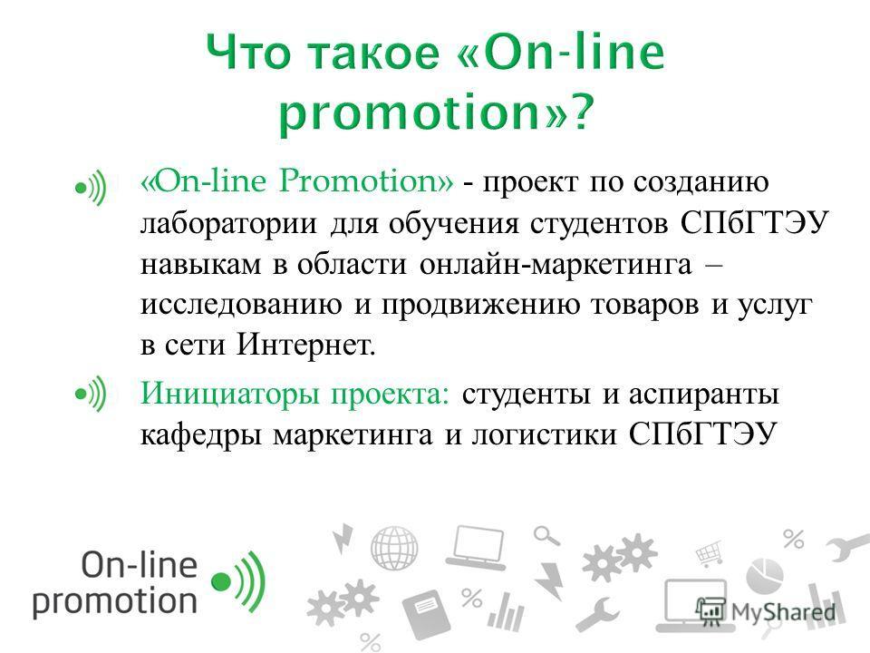 «On-line Promotion» - проект по созданию лаборатории для обучения студентов СПбГТЭУ навыкам в области онлайн - маркетинга – исследованию и продвижению товаров и услуг в сети Интернет. Инициаторы проекта : студенты и аспиранты кафедры маркетинга и лог