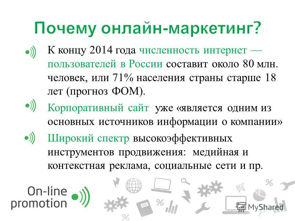 К концу 2014 года численность интернет пользователей в России составит около 80 млн. человек, или 71% населения страны старше 18 лет ( прогноз ФОМ ). Корпоративный сайт уже « является одним из основных источников информации о компании » Широкий спект