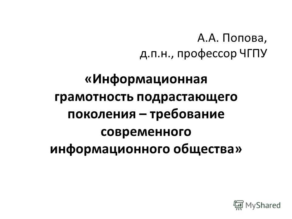 А.А. Попова, д.п.н., профессор ЧГПУ «Информационная грамотность подрастающего поколения – требование современного информационного общества»