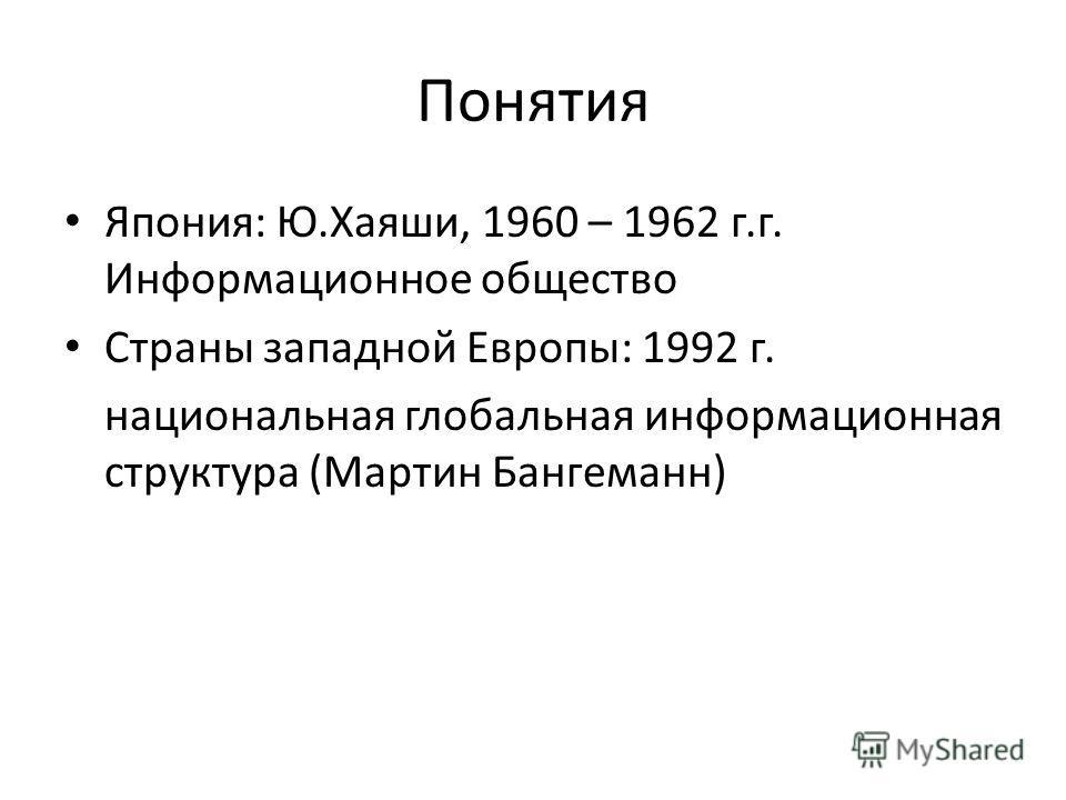 Понятия Япония: Ю.Хаяши, 1960 – 1962 г.г. Информационное общество Страны западной Европы: 1992 г. национальная глобальная информационная структура (Мартин Бангеманн)
