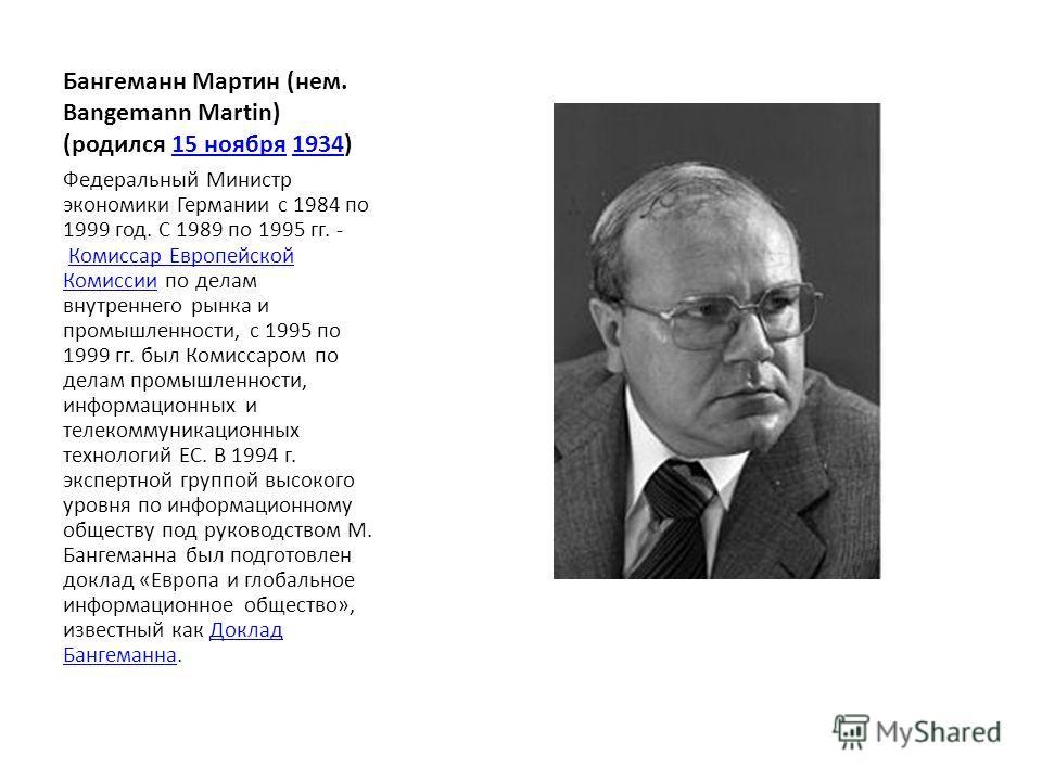 Бангеманн Мартин (нем. Bangemann Martin) (родился 15 ноября 1934)15 ноября1934 Федеральный Министр экономики Германии с 1984 по 1999 год. С 1989 по 1995 гг. - Комиссар Европейской Комиссии по делам внутреннего рынка и промышленности, с 1995 по 1999 г