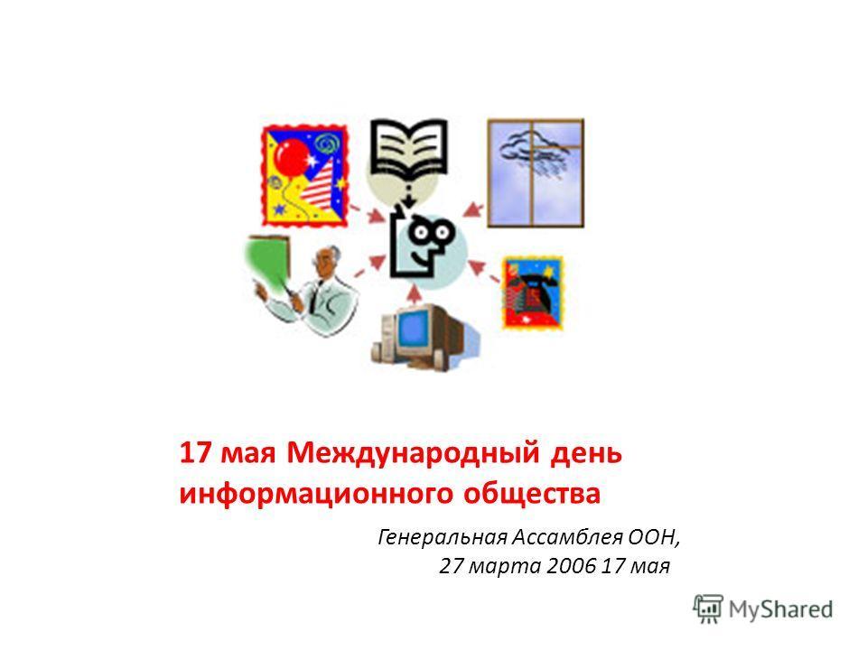 17 мая Международный день информационного общества Генеральная Ассамблея ООН, 27 марта 2006 17 мая