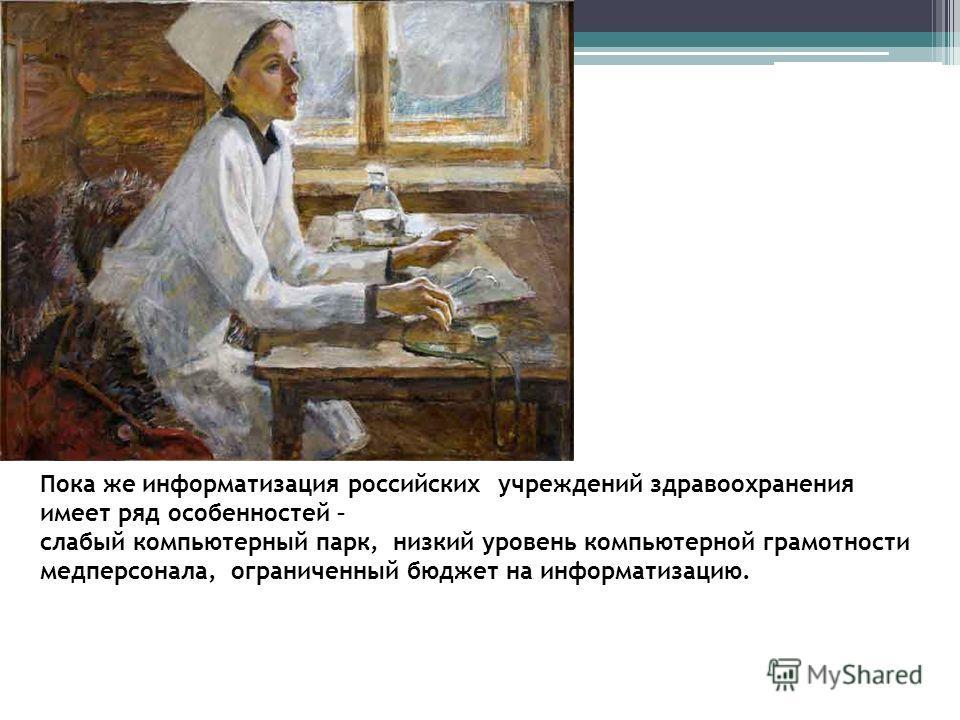 Пока же информатизация российских учреждений здравоохранения имеет ряд особенностей – слабый компьютерный парк, низкий уровень компьютерной грамотности медперсонала, ограниченный бюджет на информатизацию.