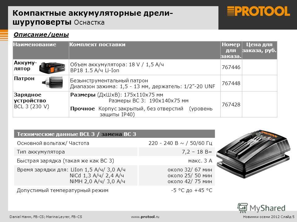 Новинки осени 2012 Слайд 5Daniel Haмм, FB-CS; Marina Leyrer, FB-CSwww.protool.ru НаименованиеКомплект поставкиНомер для заказа. Цена для заказа, руб. Аккуму- лятор Объем аккумулятора: 18 V / 1,5 А/ч BP18 1.5 А/ч Li-Ion 767446 Патрон Безынструментальн