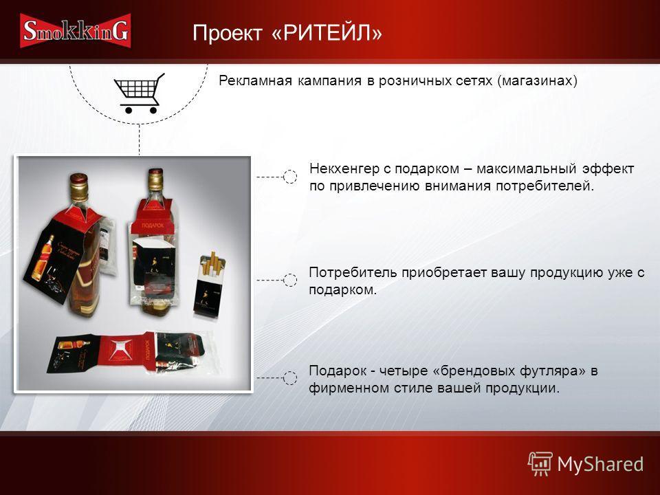 Проект «РИТЕЙЛ» Рекламная кампания в розничных сетях (магазинах) Некхенгер с подарком – максимальный эффект по привлечению внимания потребителей. Потребитель приобретает вашу продукцию уже с подарком. Подарок - четыре «брендовых футляра» в фирменном