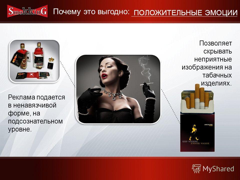Реклама подается в ненавязчивой форме, на подсознательном уровне. Позволяет скрывать неприятные изображения на табачных изделиях. Почему это выгодно: ПОЛОЖИТЕЛЬНЫЕ ЭМОЦИИ