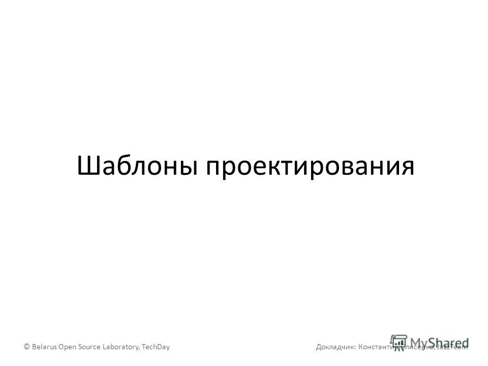 Шаблоны проектирования © Belarus Open Source Laboratory, TechDay Докладчик: Константин Слисенко, JazzTeam