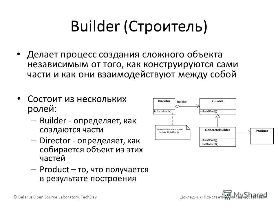 Builder (Строитель) Делает процесс создания сложного объекта независимым от того, как конструируются сами части и как они взаимодействуют между собой © Belarus Open Source Laboratory, TechDay Докладчик: Константин Слисенко, JazzTeam Состоит из нескол