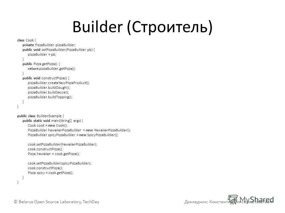 Builder (Строитель) class Cook { private PizzaBuilder pizzaBuilder; public void setPizzaBuilder(PizzaBuilder pb) { pizzaBuilder = pb; } public Pizza getPizza() { return pizzaBuilder.getPizza(); } public void constructPizza() { pizzaBuilder.createNewP