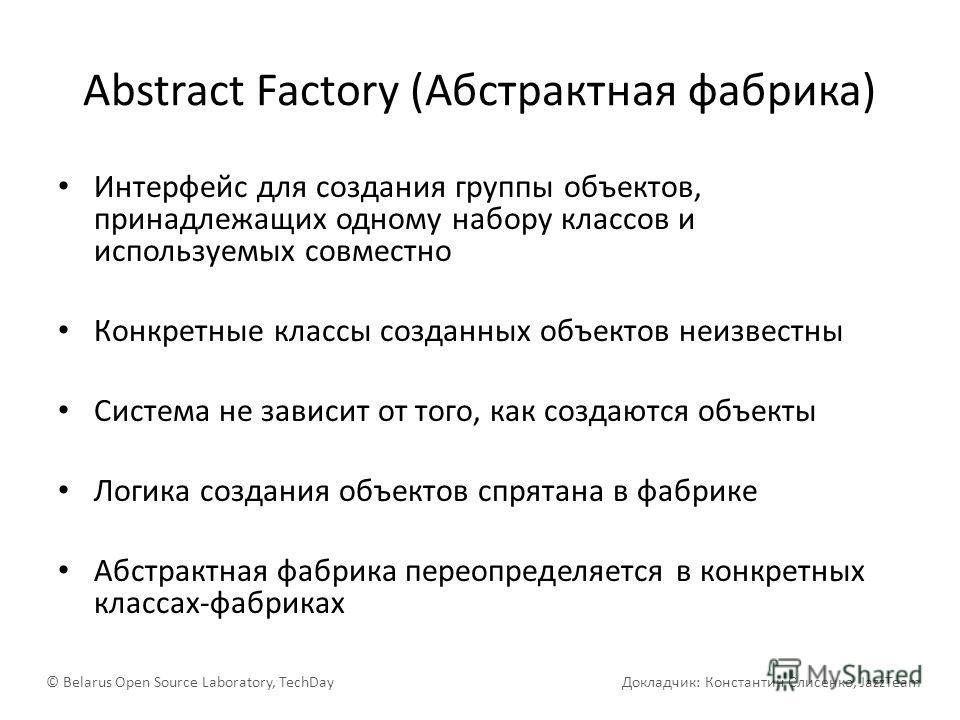 Abstract Factory (Абстрактная фабрика) Интерфейс для создания группы объектов, принадлежащих одному набору классов и используемых совместно Конкретные классы созданных объектов неизвестны Система не зависит от того, как создаются объекты Логика созда