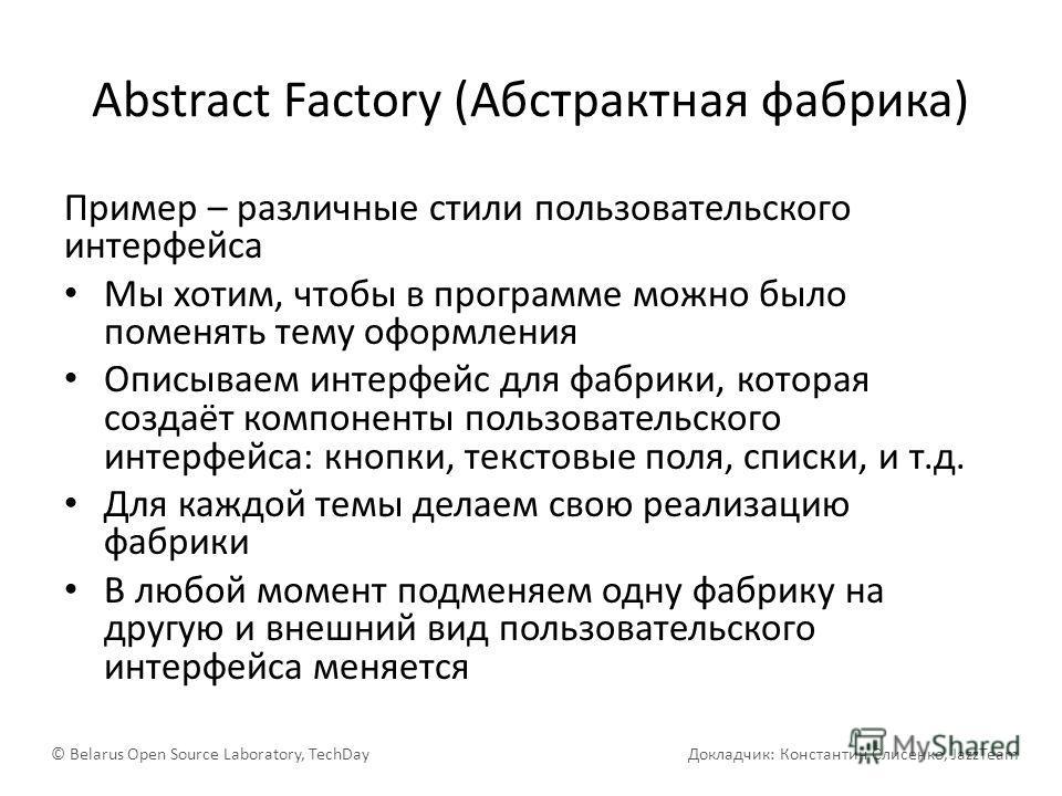 Abstract Factory (Абстрактная фабрика) Пример – различные стили пользовательского интерфейса Мы хотим, чтобы в программе можно было поменять тему оформления Описываем интерфейс для фабрики, которая создаёт компоненты пользовательского интерфейса: кно