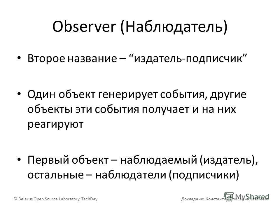 Observer (Наблюдатель) Второе название – издатель-подписчик Один объект генерирует события, другие объекты эти события получает и на них реагируют Первый объект – наблюдаемый (издатель), остальные – наблюдатели (подписчики) © Belarus Open Source Labo