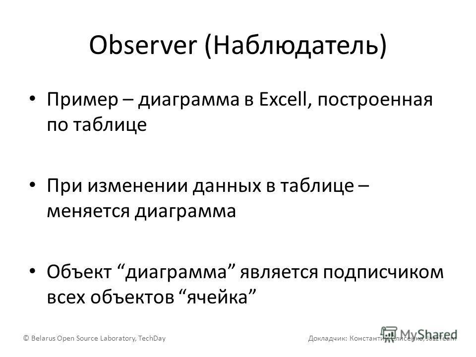 Observer (Наблюдатель) Пример – диаграмма в Excell, построенная по таблице При изменении данных в таблице – меняется диаграмма Объект диаграмма является подписчиком всех объектов ячейка © Belarus Open Source Laboratory, TechDay Докладчик: Константин