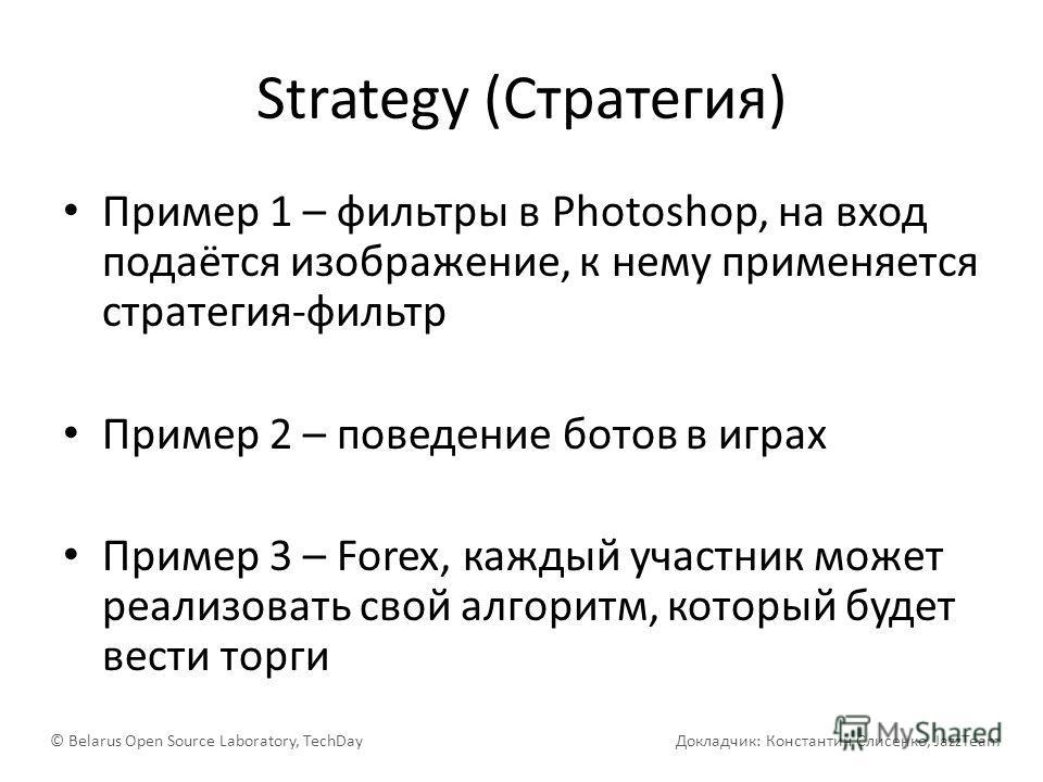 Strategy (Стратегия) Пример 1 – фильтры в Photoshop, на вход подаётся изображение, к нему применяется стратегия-фильтр Пример 2 – поведение ботов в играх Пример 3 – Forex, каждый участник может реализовать свой алгоритм, который будет вести торги © B