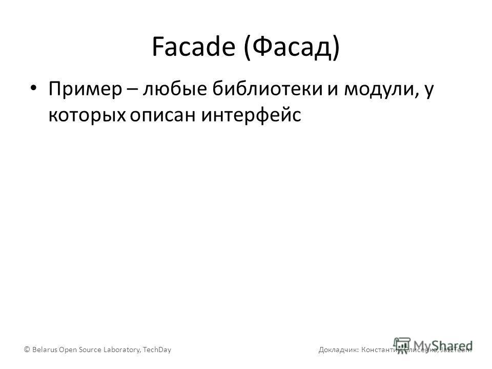 Facade (Фасад) Пример – любые библиотеки и модули, у которых описан интерфейс © Belarus Open Source Laboratory, TechDay Докладчик: Константин Слисенко, JazzTeam