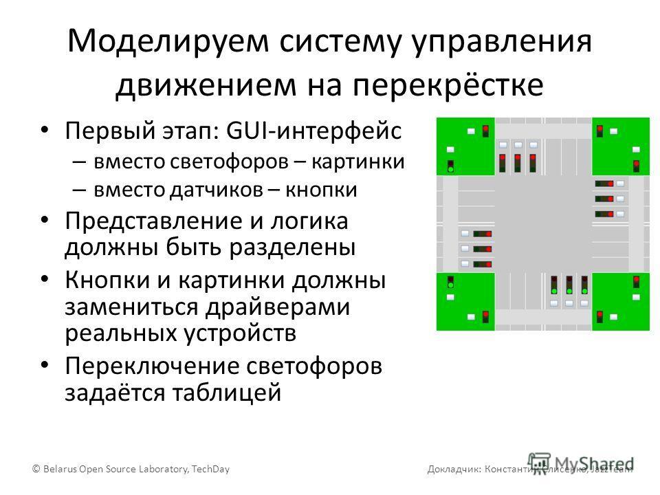 Моделируем систему управления движением на перекрёстке Первый этап: GUI-интерфейс – вместо светофоров – картинки – вместо датчиков – кнопки Представление и логика должны быть разделены Кнопки и картинки должны замениться драйверами реальных устройств