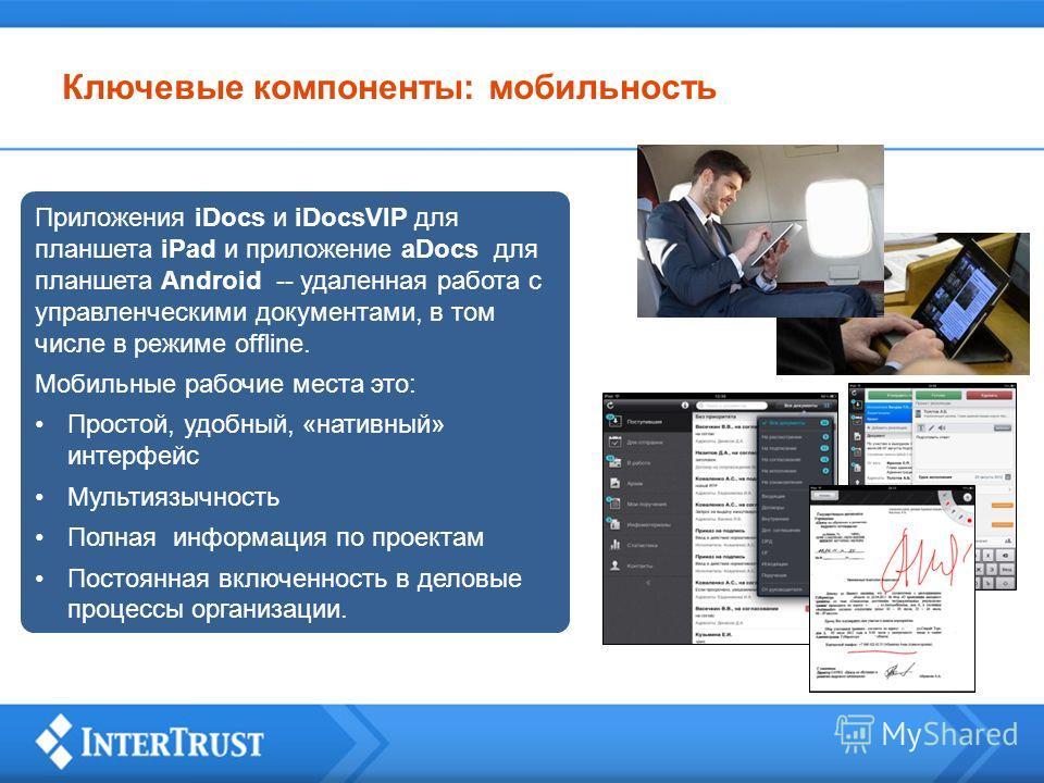 Ключевые компоненты: мобильность Приложения iDocs и iDocsVIP для планшета iPad и приложение aDocs для планшета Android -- удаленная работа с управленческими документами, в том числе в режиме offline. Мобильные рабочие места это: Простой, удобный, «на