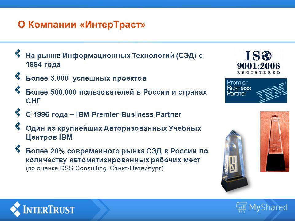 О Компании «ИнтерТраст» На рынке Информационных Технологий (СЭД) с 1994 года Более 3.000 успешных проектов Более 500.000 пользователей в России и странах СНГ C 1996 года – IBM Premier Business Partner Один из крупнейших Авторизованных Учебных Центров