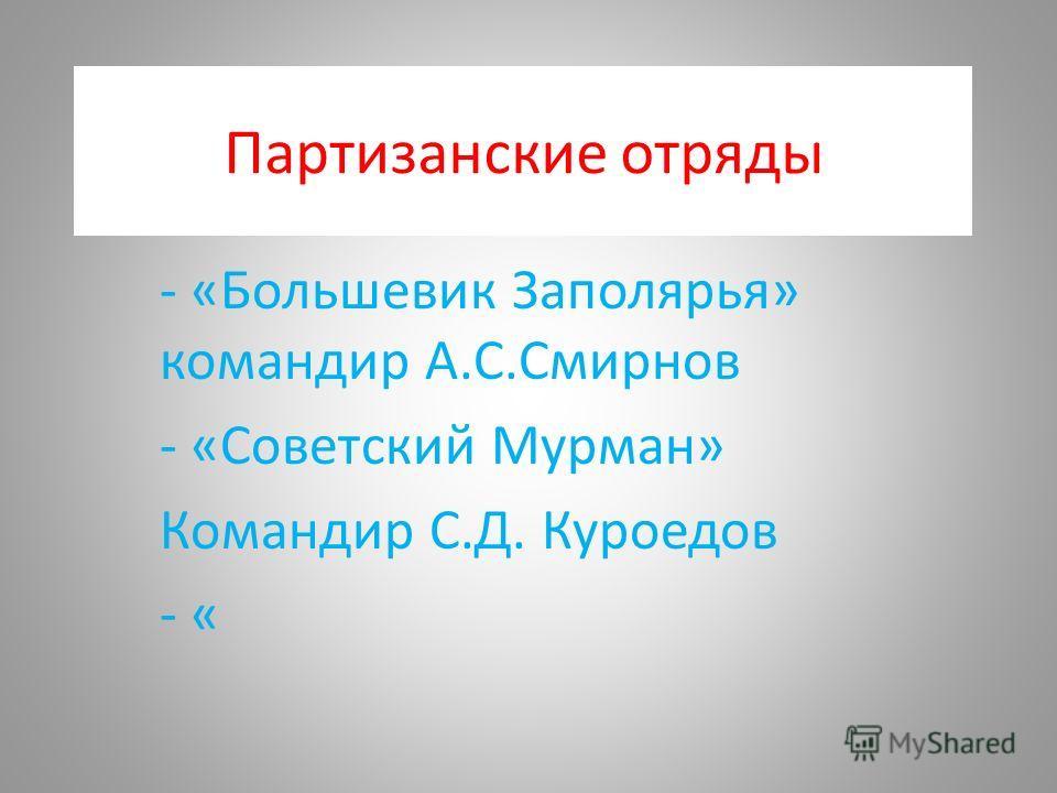 Партизанские отряды - «Большевик Заполярья» командир А.С.Смирнов - «Советский Мурман» Командир С.Д. Куроедов - «