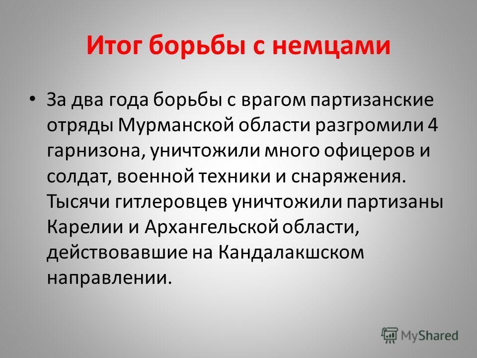 Итог борьбы с немцами За два года борьбы с врагом партизанские отряды Мурманской области разгромили 4 гарнизона, уничтожили много офицеров и солдат, военной техники и снаряжения. Тысячи гитлеровцев уничтожили партизаны Карелии и Архангельской области