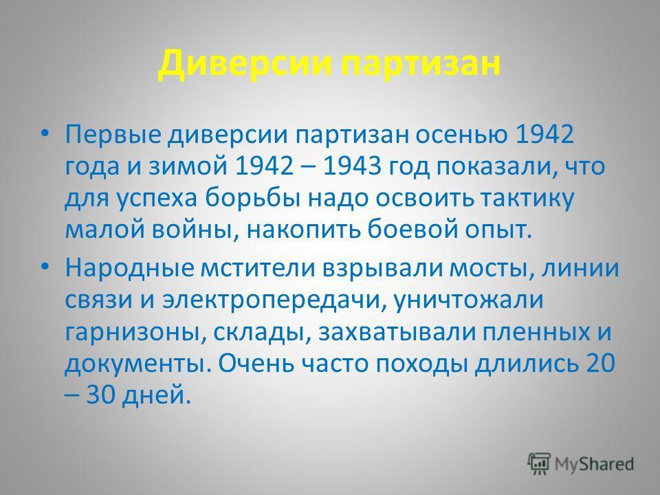 Диверсии партизан Первые диверсии партизан осенью 1942 года и зимой 1942 – 1943 год показали, что для успеха борьбы надо освоить тактику малой войны, накопить боевой опыт. Народные мстители взрывали мосты, линии связи и электропередачи, уничтожали га